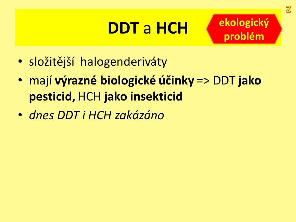 DDT a HCH složitější halogenderiváty mají výrazné biologické účinky => DDT jako pesticid, HCH jako insekticid dnes DDT i HCH zakázáno ekologický probl