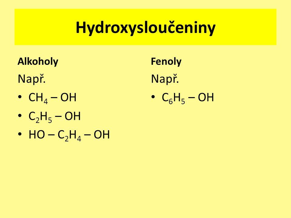 Hydroxysloučeniny Alkoholy Např. CH 4 – OH C 2 H 5 – OH HO – C 2 H 4 – OH Fenoly Např. C 6 H 5 – OH