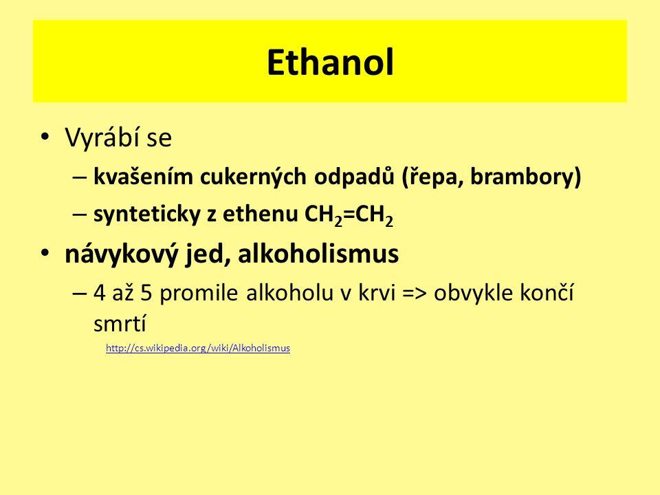 Ethanol Vyrábí se – kvašením cukerných odpadů (řepa, brambory) – synteticky z ethenu CH 2 =CH 2 návykový jed, alkoholismus – 4 až 5 promile alkoholu v