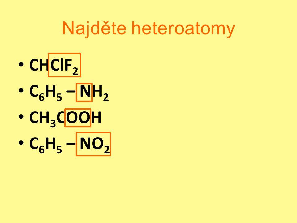 Najděte heteroatomy CHClF 2 C 6 H 5 – NH 2 CH 3 COOH C 6 H 5 – NO 2