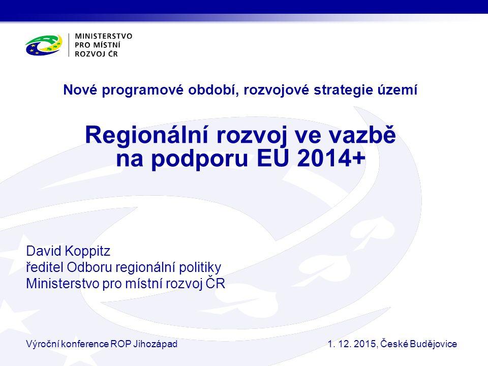 Nové programové období, rozvojové strategie území Regionální rozvoj ve vazbě na podporu EU 2014+ David Koppitz ředitel Odboru regionální politiky Ministerstvo pro místní rozvoj ČR Výroční konference ROP Jihozápad1.