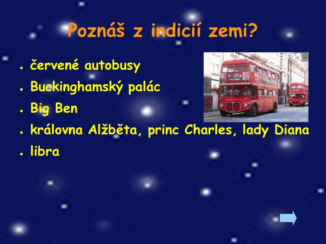 ● červené autobusy ● Buckinghamský palác ● Big Ben ● královna Alžběta, princ Charles, lady Diana ● libra Poznáš z indicií zemi