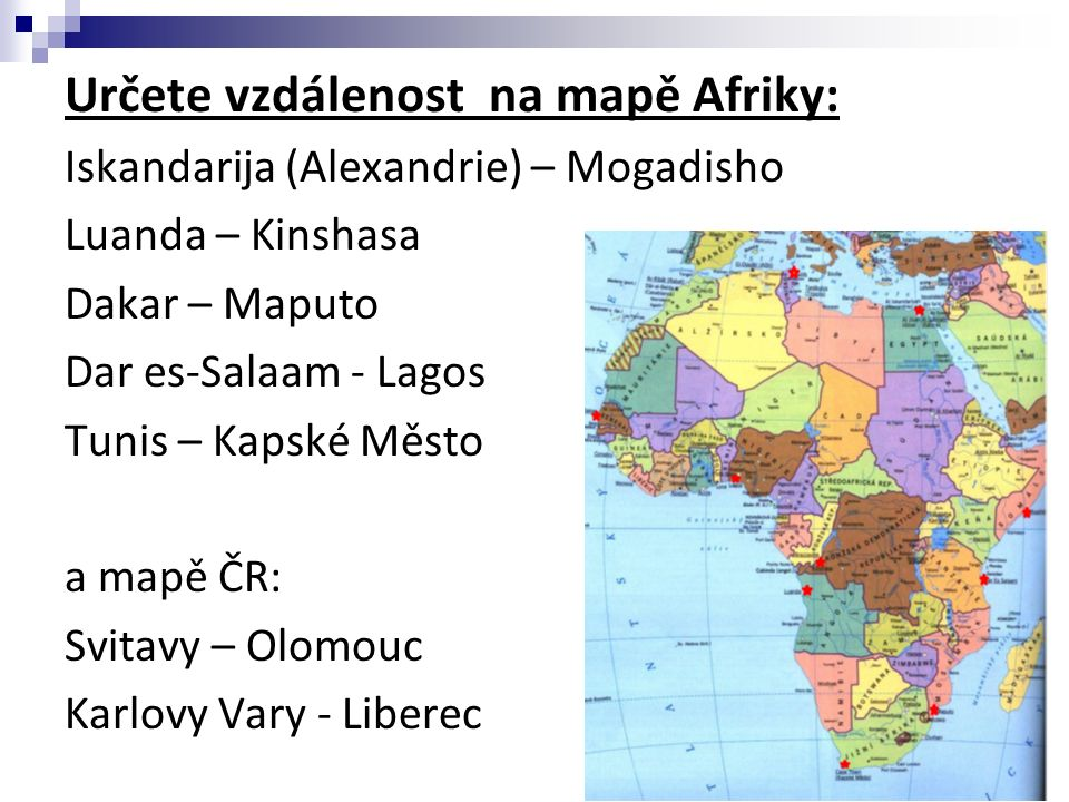 Určete vzdálenost na mapě Afriky: Iskandarija (Alexandrie) – Mogadisho Luanda – Kinshasa Dakar – Maputo Dar es-Salaam - Lagos Tunis – Kapské Město a mapě ČR: Svitavy – Olomouc Karlovy Vary - Liberec