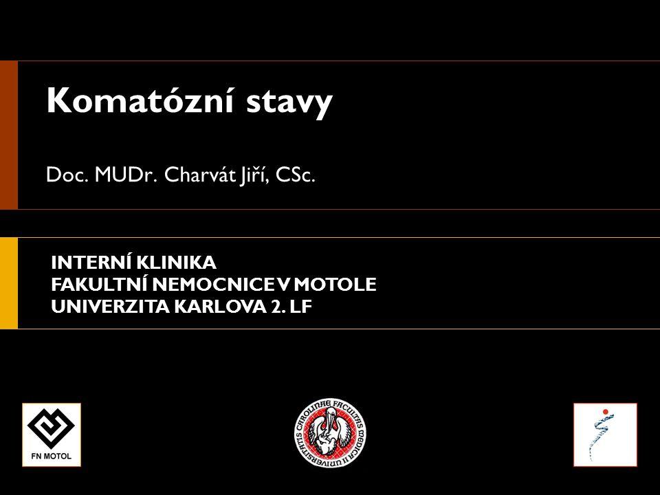 INTERNÍ KLINIKA FAKULTNÍ NEMOCNICE V MOTOLE UNIVERZITA KARLOVA 2. LF Komatózní stavy Doc. MUDr. Charvát Jiří, CSc.