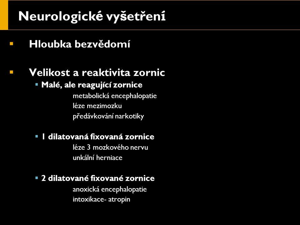 Neurologick é vy š etřen í  Hloubka bezvědomí  Velikost a reaktivita zornic  Malé, ale reagující zornice  metabolická encephalopatie  léze mezimo