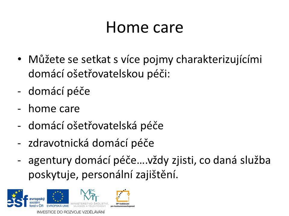 Home care Můžete se setkat s více pojmy charakterizujícími domácí ošetřovatelskou péči: -domácí péče -home care -domácí ošetřovatelská péče -zdravotnická domácí péče -agentury domácí péče….vždy zjisti, co daná služba poskytuje, personální zajištění.