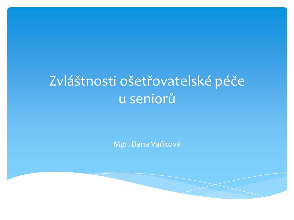 Zvláštnosti ošetřovatelské péče u seniorů Mgr. Dana Vaňková