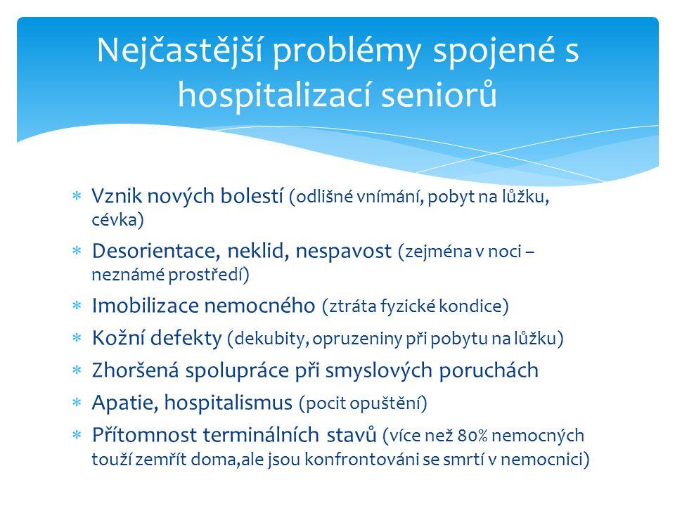 Vznik nových bolestí (odlišné vnímání, pobyt na lůžku, cévka)  Desorientace, neklid, nespavost (zejména v noci – neznámé prostředí)  Imobilizace nemocného (ztráta fyzické kondice)  Kožní defekty (dekubity, opruzeniny při pobytu na lůžku)  Zhoršená spolupráce při smyslových poruchách  Apatie, hospitalismus (pocit opuštění)  Přítomnost terminálních stavů (více než 80% nemocných touží zemřít doma,ale jsou konfrontováni se smrtí v nemocnici) Nejčastější problémy spojené s hospitalizací seniorů