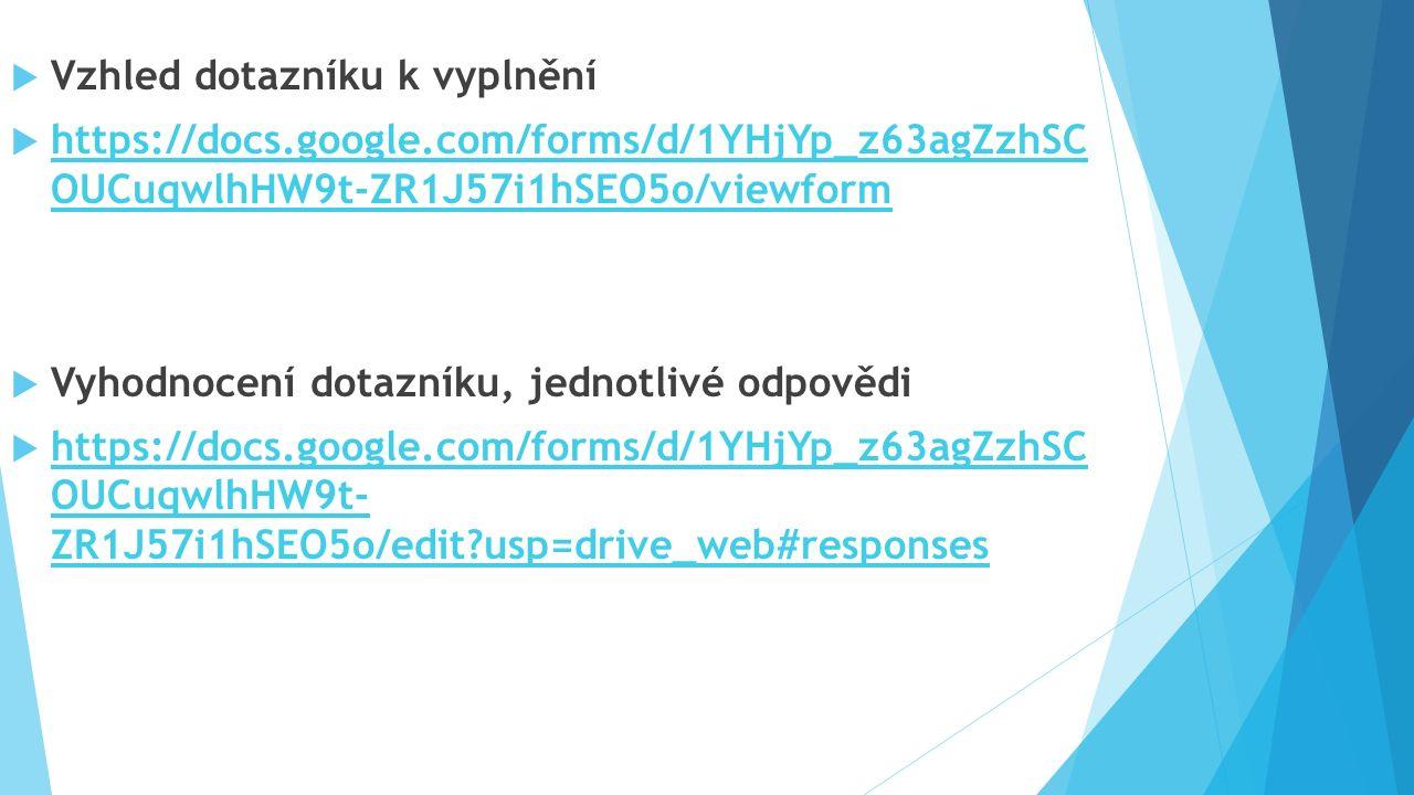  Vzhled dotazníku k vyplnění  https://docs.google.com/forms/d/1YHjYp_z63agZzhSC OUCuqwlhHW9t-ZR1J57i1hSEO5o/viewform https://docs.google.com/forms/d/1YHjYp_z63agZzhSC OUCuqwlhHW9t-ZR1J57i1hSEO5o/viewform  Vyhodnocení dotazníku, jednotlivé odpovědi  https://docs.google.com/forms/d/1YHjYp_z63agZzhSC OUCuqwlhHW9t- ZR1J57i1hSEO5o/edit usp=drive_web#responses https://docs.google.com/forms/d/1YHjYp_z63agZzhSC OUCuqwlhHW9t- ZR1J57i1hSEO5o/edit usp=drive_web#responses