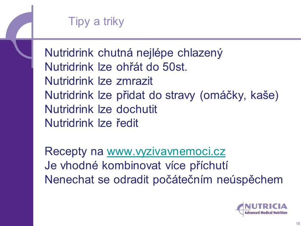 18 Tipy a triky Nutridrink chutná nejlépe chlazený Nutridrink lze ohřát do 50st. Nutridrink lze zmrazit Nutridrink lze přidat do stravy (omáčky, kaše)