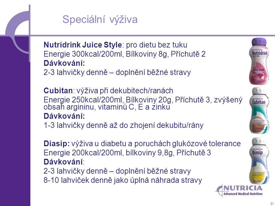21 Speciální výživa Nutridrink Juice Style: pro dietu bez tuku Energie 300kcal/200ml, Bílkoviny 8g, Příchutě 2 Dávkování: 2-3 lahvičky denně – doplněn
