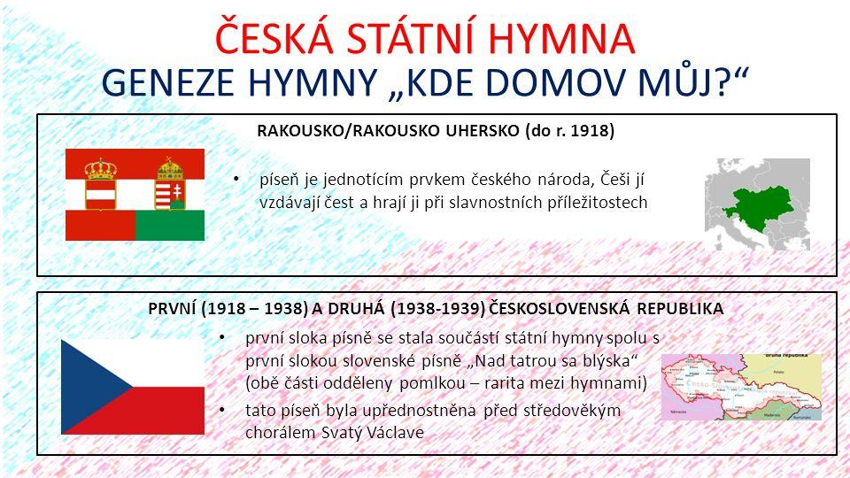 """RAKOUSKO/RAKOUSKO UHERSKO (do r. 1918) ČESKÁ STÁTNÍ HYMNA GENEZE HYMNY """"KDE DOMOV MŮJ?"""" PRVNÍ (1918 – 1938) A DRUHÁ (1938-1939) ČESKOSLOVENSKÁ REPUBLI"""