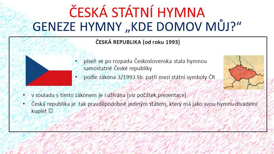 """ČESKÁ REPUBLIKA (od roku 1993) ČESKÁ STÁTNÍ HYMNA GENEZE HYMNY """"KDE DOMOV MŮJ?"""" píseň se po rozpadu Československa stala hymnou samostatné České repub"""