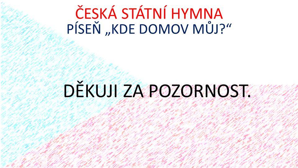 """DĚKUJI ZA POZORNOST. ČESKÁ STÁTNÍ HYMNA PÍSEŇ """"KDE DOMOV MŮJ?"""""""