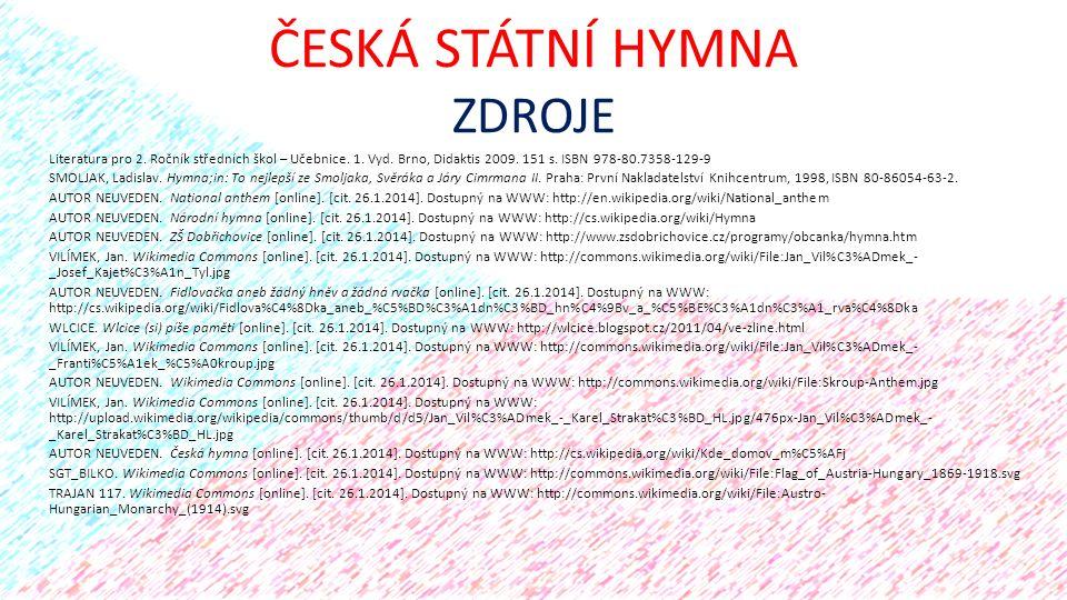 ČESKÁ STÁTNÍ HYMNA ZDROJE Literatura pro 2. Ročník středních škol – Učebnice. 1. Vyd. Brno, Didaktis 2009. 151 s. ISBN 978-80.7358-129-9 SMOLJAK, Ladi