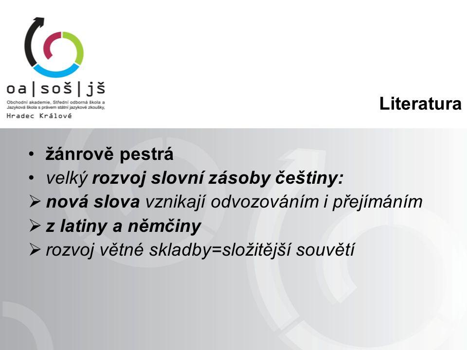 Literatura žánrově pestrá velký rozvoj slovní zásoby češtiny:  nová slova vznikají odvozováním i přejímáním  z latiny a němčiny  rozvoj větné skladby=složitější souvětí