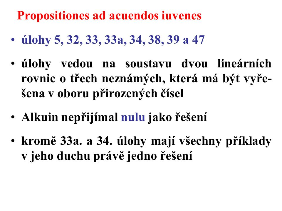 Propositiones ad acuendos iuvenes úlohy 5, 32, 33, 33a, 34, 38, 39 a 47 úlohy vedou na soustavu dvou lineárních rovnic o třech neznámých, která má být vyře- šena v oboru přirozených čísel Alkuin nepřijímal nulu jako řešení kromě 33a.