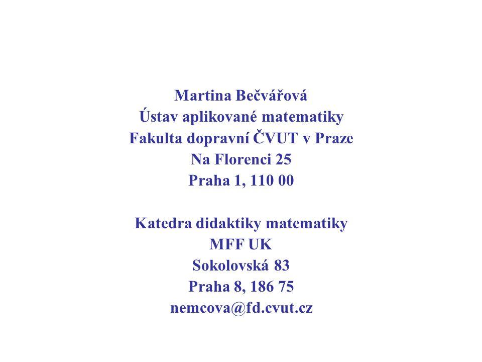 Martina Bečvářová Ústav aplikované matematiky Fakulta dopravní ČVUT v Praze Na Florenci 25 Praha 1, 110 00 Katedra didaktiky matematiky MFF UK Sokolovská 83 Praha 8, 186 75 nemcova@fd.cvut.cz