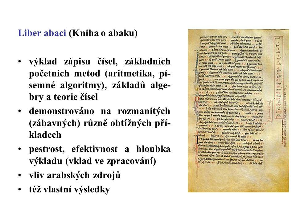 Liber abaci (Kniha o abaku) výklad zápisu čísel, základních početních metod (aritmetika, pí- semné algoritmy), základů alge- bry a teorie čísel demonstrováno na rozmanitých (zábavných) různě obtížných pří- kladech pestrost, efektivnost a hloubka výkladu (vklad ve zpracování) vliv arabských zdrojů též vlastní výsledky