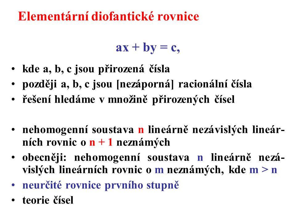 Elementární diofantické rovnice ax + by = c, kde a, b, c jsou přirozená čísla později a, b, c jsou [nezáporná] racionální čísla řešení hledáme v množině přirozených čísel nehomogenní soustava n lineárně nezávislých lineár- ních rovnic o n + 1 neznámých obecněji: nehomogenní soustava n lineárně nezá- vislých lineárních rovnic o m neznámých, kde m > n neurčité rovnice prvního stupně teorie čísel