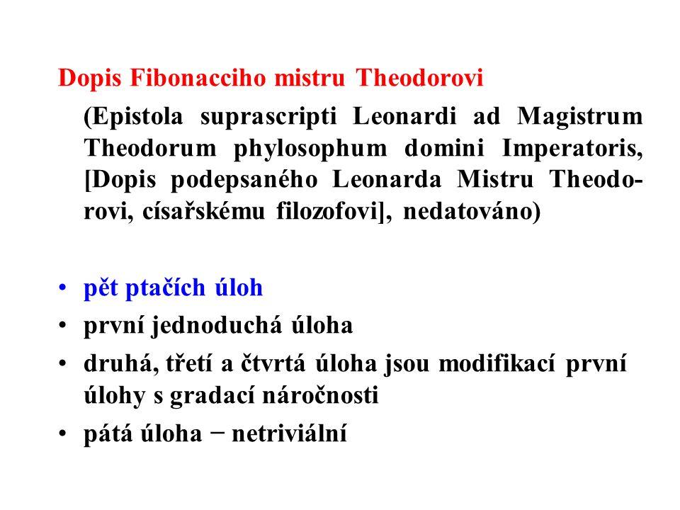 Dopis Fibonacciho mistru Theodorovi (Epistola suprascripti Leonardi ad Magistrum Theodorum phylosophum domini Imperatoris, [Dopis podepsaného Leonarda Mistru Theodo- rovi, císařskému filozofovi], nedatováno) pět ptačích úloh první jednoduchá úloha druhá, třetí a čtvrtá úloha jsou modifikací první úlohy s gradací náročnosti pátá úloha − netriviální