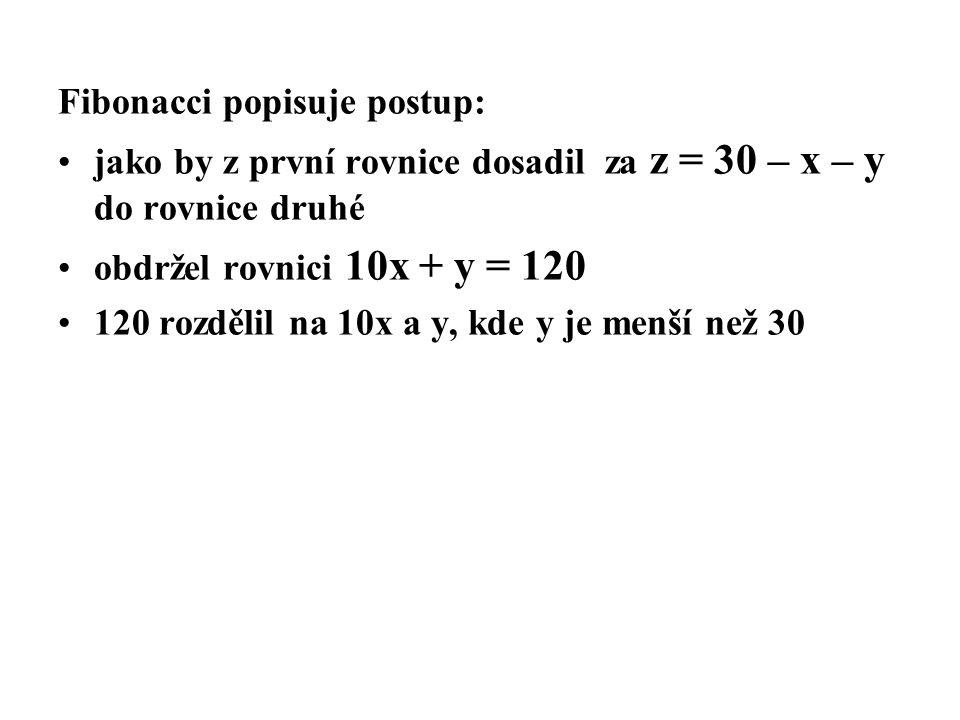 Fibonacci popisuje postup: jako by z první rovnice dosadil za z = 30 – x – y do rovnice druhé obdržel rovnici 10x + y = 120 120 rozdělil na 10x a y, kde y je menší než 30