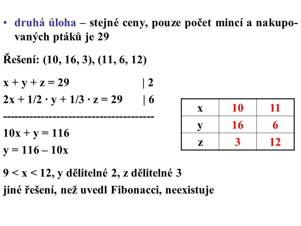 druhá úloha – stejné ceny, pouze počet mincí a nakupo- vaných ptáků je 29 Řešení: (10, 16, 3), (11, 6, 12) x + y + z = 29 | 2 2x + 1/2 · y + 1/3 · z = 29 | 6 --------------------------------------- 10x + y = 116 y = 116 – 10x 9 < x < 12, y dělitelné 2, z dělitelné 3 jiné řešení, než uvedl Fibonacci, neexistuje x1011 y166 z312