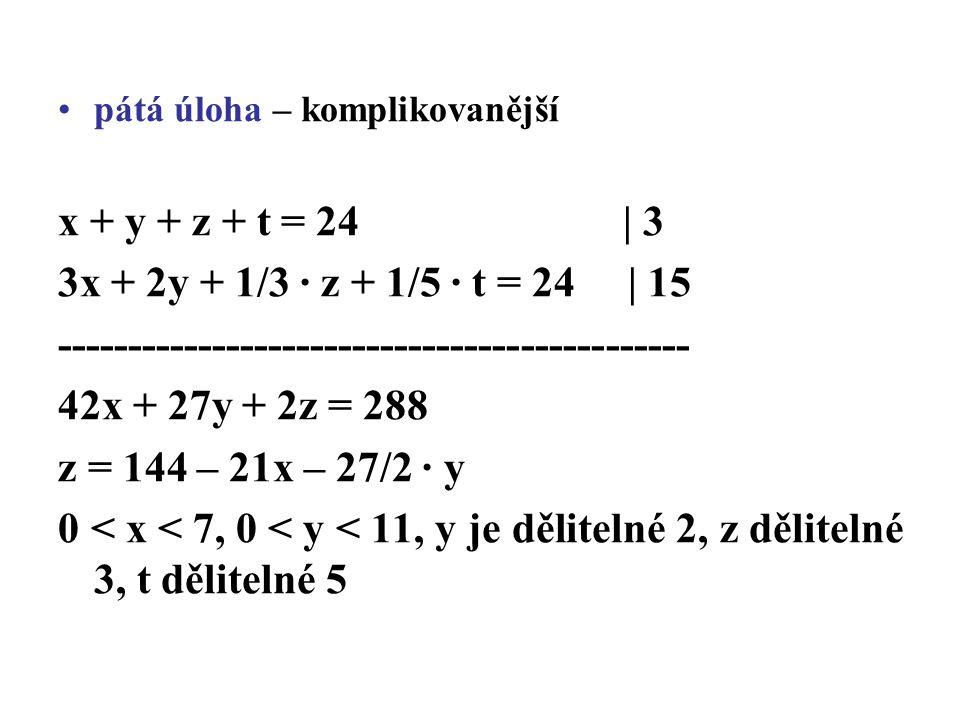 pátá úloha – komplikovanější x + y + z + t = 24 | 3 3x + 2y + 1/3 · z + 1/5 · t = 24 | 15 --------------------------------------------- 42x + 27y + 2z = 288 z = 144 – 21x – 27/2 · y 0 < x < 7, 0 < y < 11, y je dělitelné 2, z dělitelné 3, t dělitelné 5