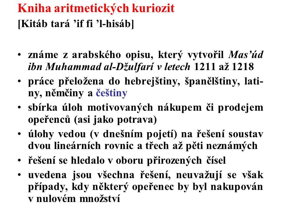 Kniha aritmetických kuriozit [Kitáb tará 'if fi 'l-hisáb] známe z arabského opisu, který vytvořil Mas'úd ibn Muhammad al-Džulfarí v letech 1211 až 1218 práce přeložena do hebrejštiny, španělštiny, lati- ny, němčiny a češtiny sbírka úloh motivovaných nákupem či prodejem opeřenců (asi jako potrava) úlohy vedou (v dnešním pojetí) na řešení soustav dvou lineárních rovnic a třech až pěti neznámých řešení se hledalo v oboru přirozených čísel uvedena jsou všechna řešení, neuvažují se však případy, kdy některý opeřenec by byl nakupován v nulovém množství