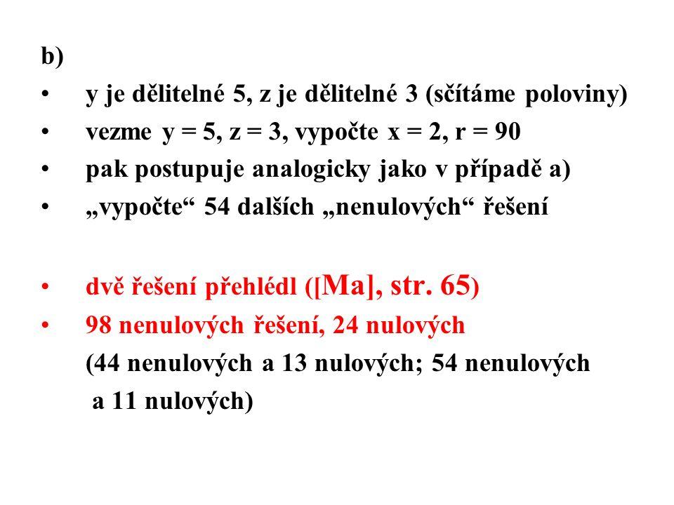 """b) y je dělitelné 5, z je dělitelné 3 (sčítáme poloviny) vezme y = 5, z = 3, vypočte x = 2, r = 90 pak postupuje analogicky jako v případě a) """"vypočte 54 dalších """"nenulových řešení dvě řešení přehlédl ([ Ma], str."""