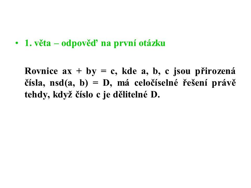 1. věta – odpověď na první otázku Rovnice ax + by = c, kde a, b, c jsou přirozená čísla, nsd(a, b) = D, má celočíselné řešení právě tehdy, když číslo