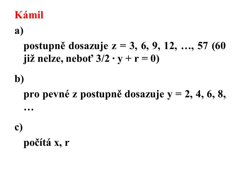 Kámil a) postupně dosazuje z = 3, 6, 9, 12, …, 57 (60 již nelze, neboť 3/2 · y + r = 0) b) pro pevné z postupně dosazuje y = 2, 4, 6, 8, … c) počítá x, r
