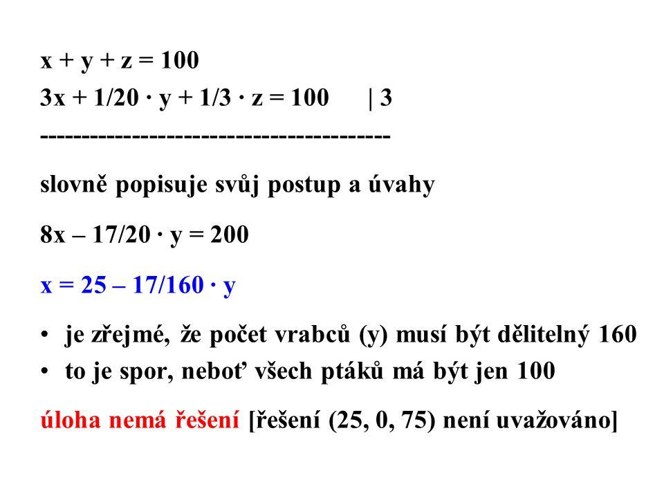 x + y + z = 100 3x + 1/20 · y + 1/3 · z = 100 | 3 ----------------------------------------- slovně popisuje svůj postup a úvahy 8x – 17/20 · y = 200 x = 25 – 17/160 · y je zřejmé, že počet vrabců (y) musí být dělitelný 160 to je spor, neboť všech ptáků má být jen 100 úloha nemá řešení [řešení (25, 0, 75) není uvažováno]