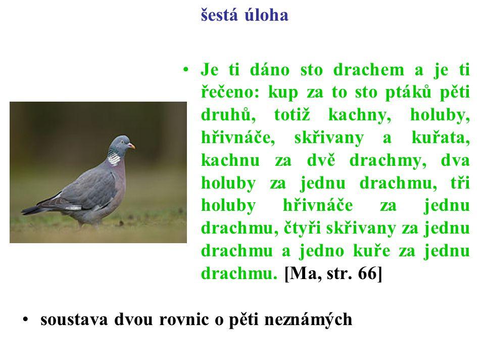 šestá úloha Je ti dáno sto drachem a je ti řečeno: kup za to sto ptáků pěti druhů, totiž kachny, holuby, hřivnáče, skřivany a kuřata, kachnu za dvě drachmy, dva holuby za jednu drachmu, tři holuby hřivnáče za jednu drachmu, čtyři skřivany za jednu drachmu a jedno kuře za jednu drachmu.