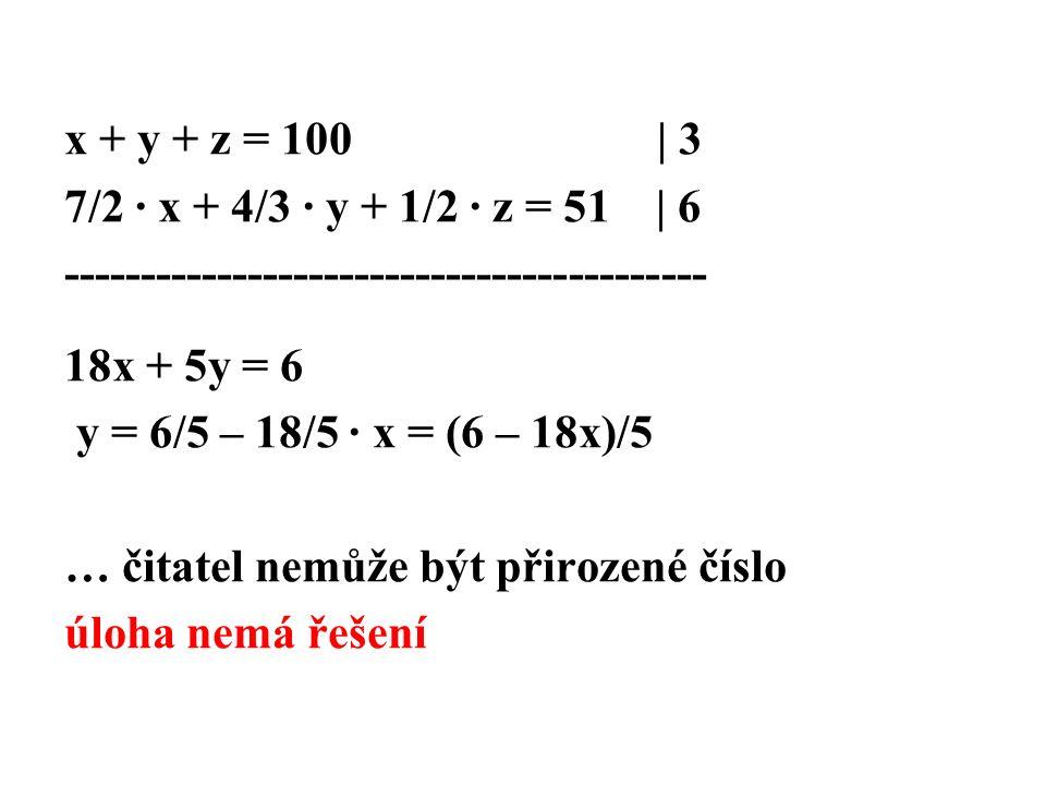 x + y + z = 100 | 3 7/2 · x + 4/3 · y + 1/2 · z = 51 | 6 ------------------------------------------ 18x + 5y = 6 y = 6/5 – 18/5 · x = (6 – 18x)/5 … čitatel nemůže být přirozené číslo úloha nemá řešení