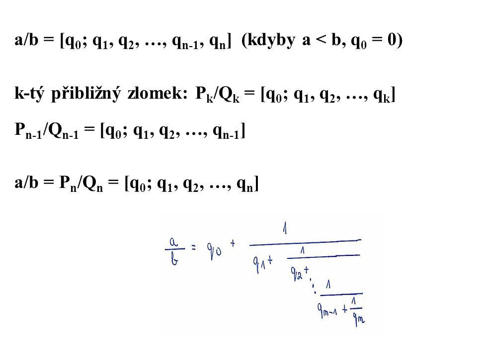 a/b = [q 0 ; q 1, q 2, …, q n-1, q n ] (kdyby a < b, q 0 = 0) k-tý přibližný zlomek: P k /Q k = [q 0 ; q 1, q 2, …, q k ] P n-1 /Q n-1 = [q 0 ; q 1, q 2, …, q n-1 ] a/b = P n /Q n = [q 0 ; q 1, q 2, …, q n ]