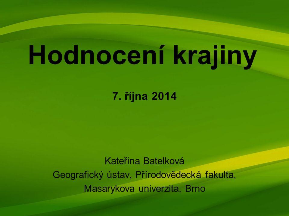 Hodnocení krajiny Kateřina Batelková Geografický ústav, Přírodovědecká fakulta, Masarykova univerzita, Brno 7.
