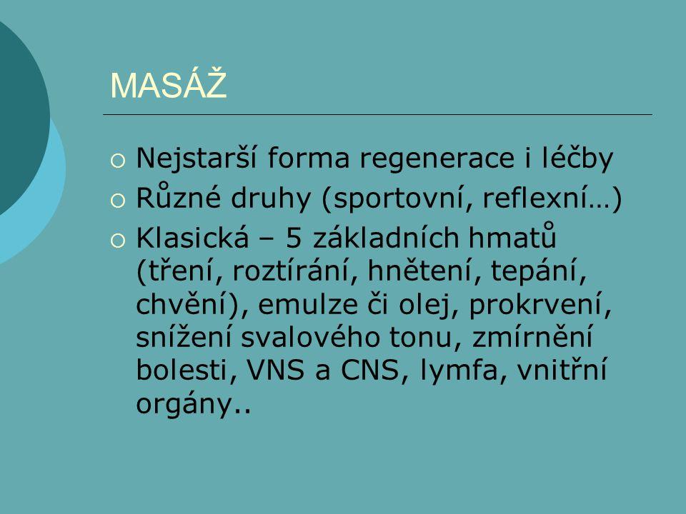 MASÁŽ  Nejstarší forma regenerace i léčby  Různé druhy (sportovní, reflexní…)  Klasická – 5 základních hmatů (tření, roztírání, hnětení, tepání, chvění), emulze či olej, prokrvení, snížení svalového tonu, zmírnění bolesti, VNS a CNS, lymfa, vnitřní orgány..