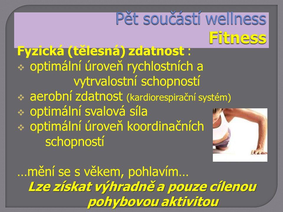 Fyzická (tělesná) zdatnost :  optimální úroveň rychlostních a vytrvalostní schopností  aerobní zdatnost (kardiorespirační systém)  optimální svalová síla  optimální úroveň koordinačních schopností …mění se s věkem, pohlavím… Lze získat výhradně a pouze cílenou pohybovou aktivitou pohybovou aktivitou