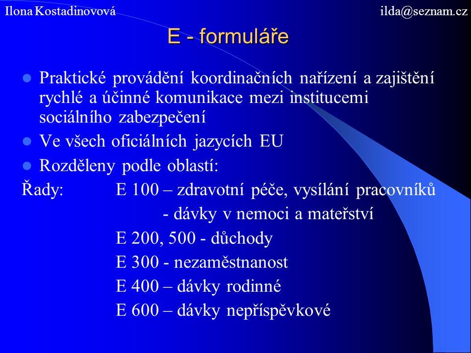 E - formuláře Praktické provádění koordinačních nařízení a zajištění rychlé a účinné komunikace mezi institucemi sociálního zabezpečení Ve všech oficiálních jazycích EU Rozděleny podle oblastí: Řady: E 100 – zdravotní péče, vysílání pracovníků - dávky v nemoci a mateřství E 200, 500 - důchody E 300 - nezaměstnanost E 400 – dávky rodinné E 600 – dávky nepříspěvkové Ilona Kostadinovová ilda@seznam.cz