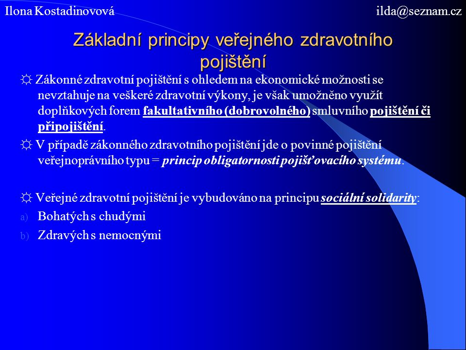 Základní principy veřejného zdravotního pojištění, volba zdravotní pojišťovny, nově 2011-12 ☼ Každá fyzická osoba musí být zdravotně pojištěna u některé zdravotní pojišťovny, kterou si sama zvolí = princip plurality pojišťovacích institucí.