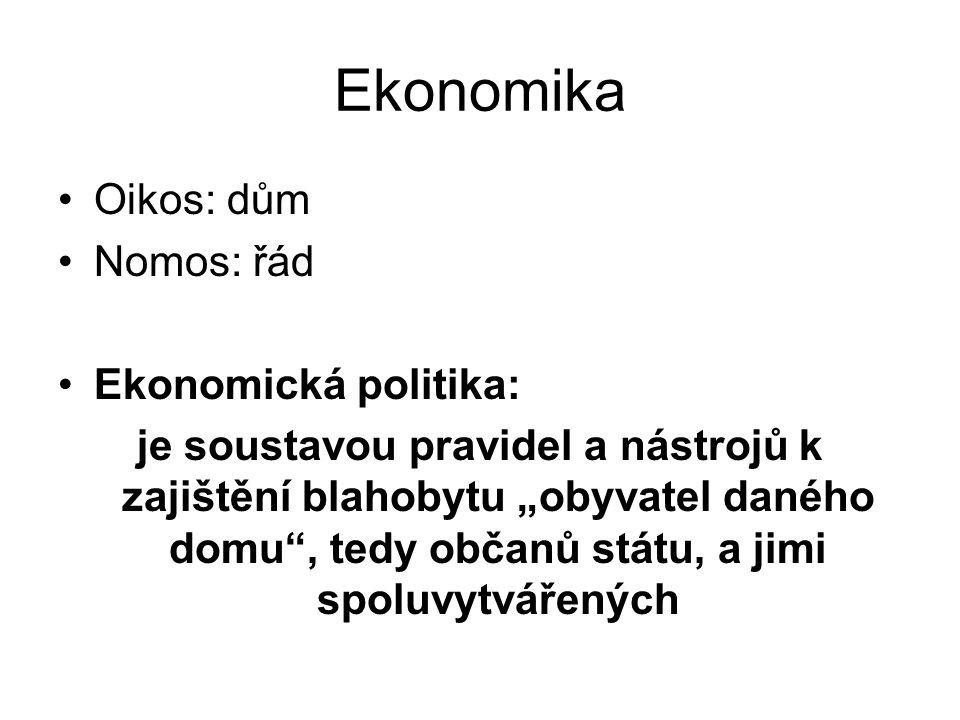"""Ekonomika Oikos: dům Nomos: řád Ekonomická politika: je soustavou pravidel a nástrojů k zajištění blahobytu """"obyvatel daného domu , tedy občanů státu, a jimi spoluvytvářených"""