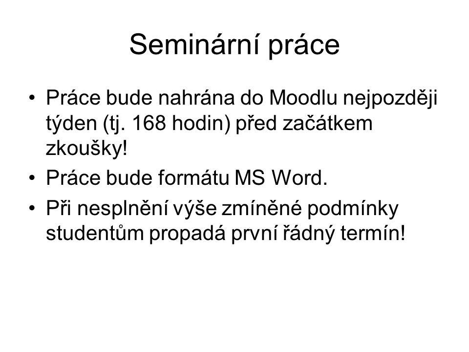 Seminární práce Práce bude nahrána do Moodlu nejpozději týden (tj. 168 hodin) před začátkem zkoušky! Práce bude formátu MS Word. Při nesplnění výše zm
