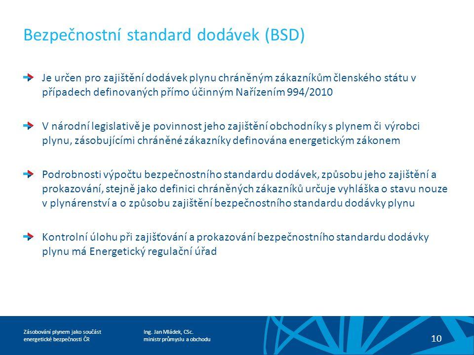Ing. Jan Mládek, CSc. ministr průmyslu a obchodu 10 Zásobování plynem jako součást energetické bezpečnosti ČR Bezpečnostní standard dodávek (BSD) Je u