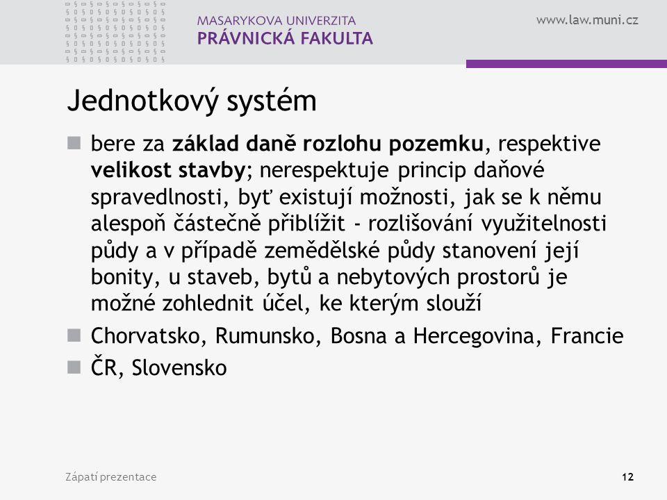 www.law.muni.cz Zápatí prezentace12 Jednotkový systém bere za základ daně rozlohu pozemku, respektive velikost stavby; nerespektuje princip daňové spravedlnosti, byť existují možnosti, jak se k němu alespoň částečně přiblížit - rozlišování využitelnosti půdy a v případě zemědělské půdy stanovení její bonity, u staveb, bytů a nebytových prostorů je možné zohlednit účel, ke kterým slouží Chorvatsko, Rumunsko, Bosna a Hercegovina, Francie ČR, Slovensko
