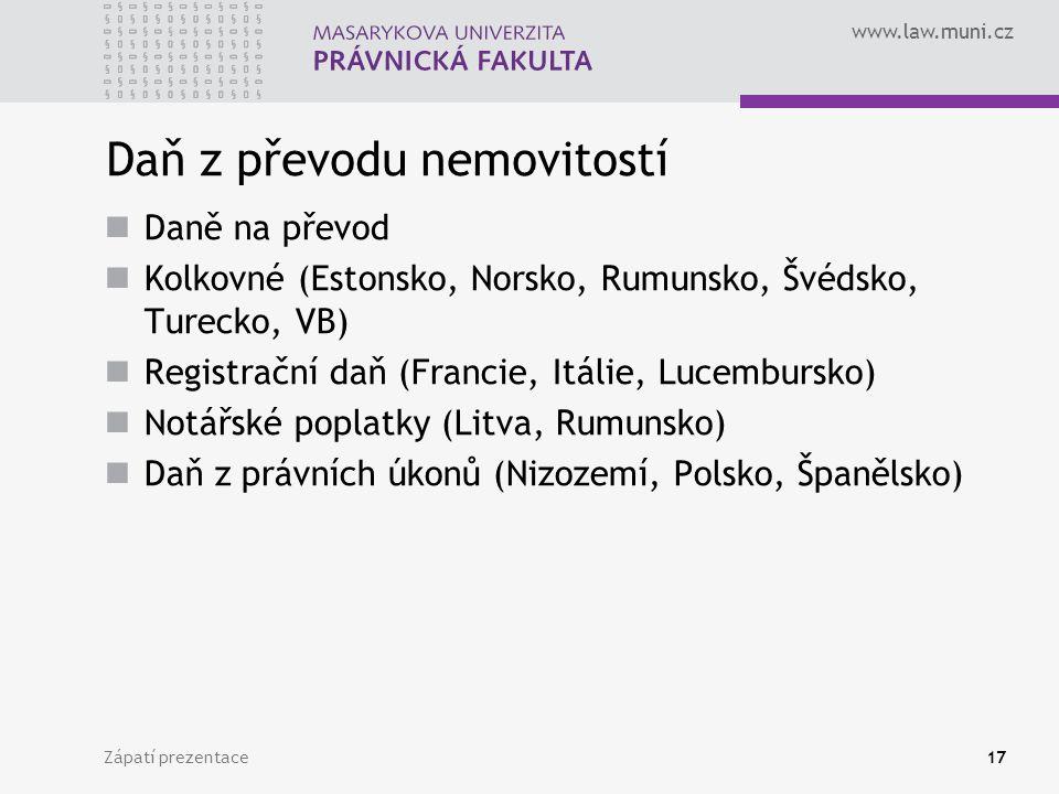 www.law.muni.cz Zápatí prezentace17 Daň z převodu nemovitostí Daně na převod Kolkovné (Estonsko, Norsko, Rumunsko, Švédsko, Turecko, VB) Registrační daň (Francie, Itálie, Lucembursko) Notářské poplatky (Litva, Rumunsko) Daň z právních úkonů (Nizozemí, Polsko, Španělsko)