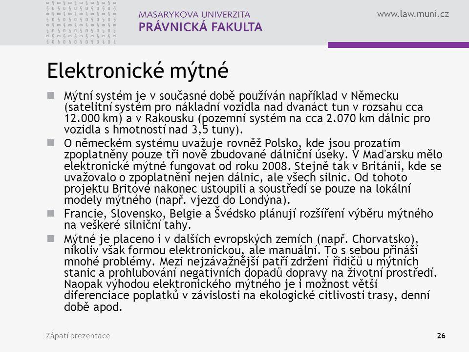 www.law.muni.cz Zápatí prezentace26 Elektronické mýtné Mýtní systém je v současné době používán například v Německu (satelitní systém pro nákladní vozidla nad dvanáct tun v rozsahu cca 12.000 km) a v Rakousku (pozemní systém na cca 2.070 km dálnic pro vozidla s hmotností nad 3,5 tuny).