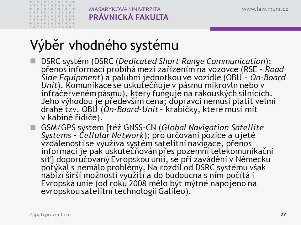 www.law.muni.cz Zápatí prezentace27 Výběr vhodného systému DSRC systém (DSRC (Dedicated Short Range Communication); přenos informací probíhá mezi zařízením na vozovce (RSE – Road Side Equipment) a palubní jednotkou ve vozidle (OBU – On-Board Unit).