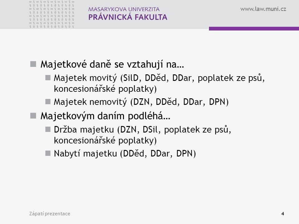 www.law.muni.cz Zápatí prezentace4 Majetkové daně se vztahují na… Majetek movitý (SilD, DDěd, DDar, poplatek ze psů, koncesionářské poplatky) Majetek nemovitý (DZN, DDěd, DDar, DPN) Majetkovým daním podléhá… Držba majetku (DZN, DSil, poplatek ze psů, koncesionářské poplatky) Nabytí majetku (DDěd, DDar, DPN)