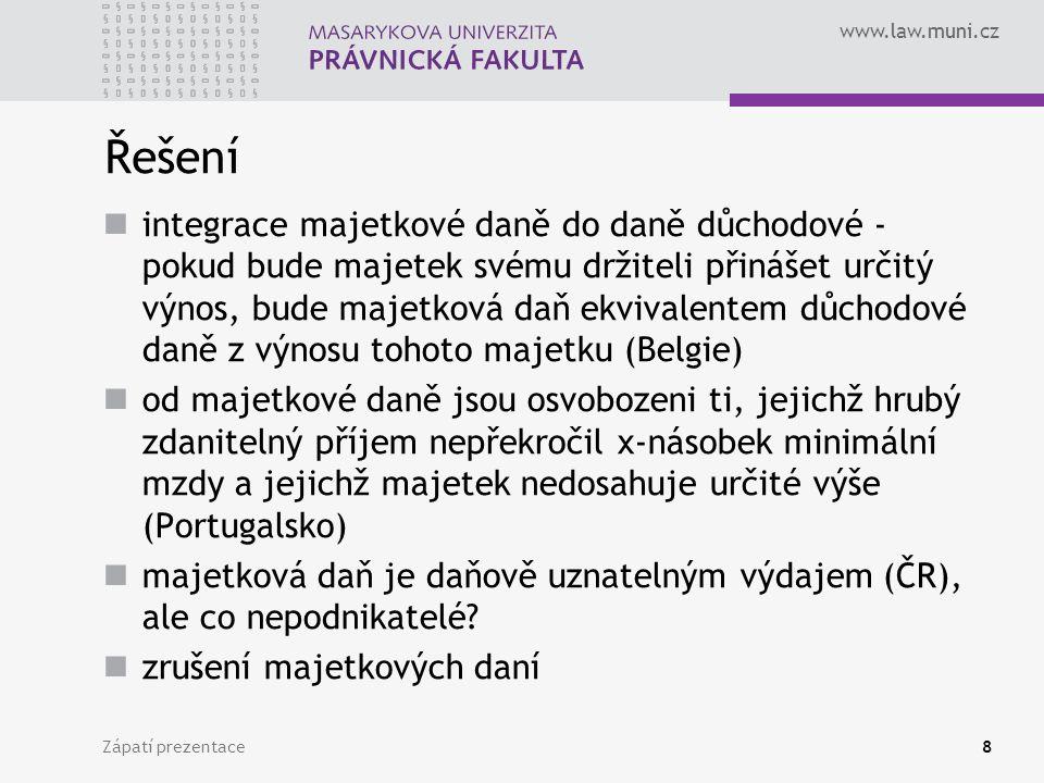 www.law.muni.cz Zápatí prezentace8 Řešení integrace majetkové daně do daně důchodové - pokud bude majetek svému držiteli přinášet určitý výnos, bude majetková daň ekvivalentem důchodové daně z výnosu tohoto majetku (Belgie) od majetkové daně jsou osvobozeni ti, jejichž hrubý zdanitelný příjem nepřekročil x-násobek minimální mzdy a jejichž majetek nedosahuje určité výše (Portugalsko) majetková daň je daňově uznatelným výdajem (ČR), ale co nepodnikatelé.